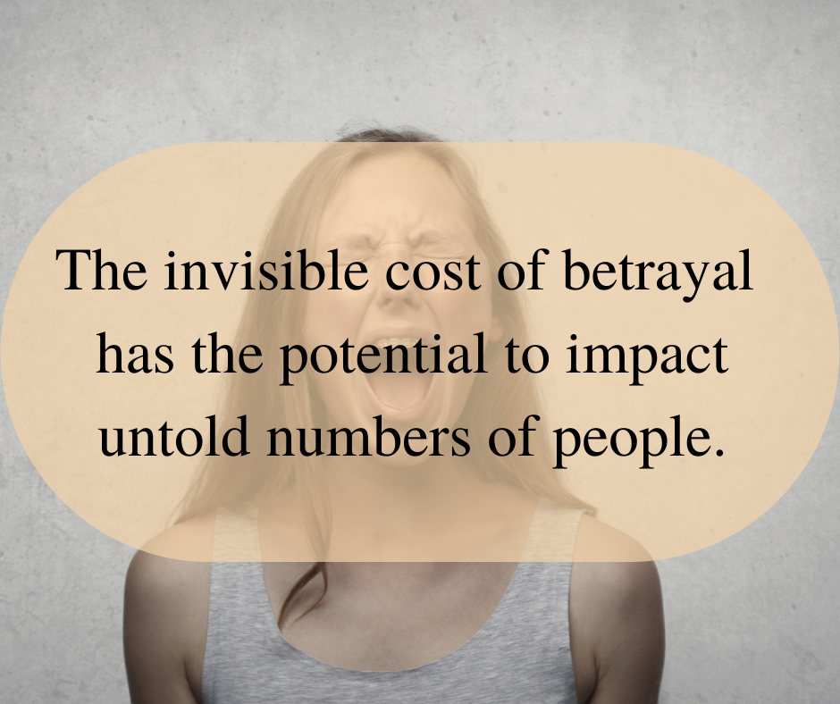 The invisible cost of betrayal has the potential to impact untold numbers of people